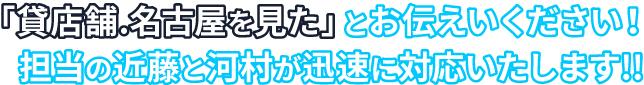 「貸店舗名古屋を見た」とお伝えいください!担当の近藤と河村が迅速に対応いたします!!