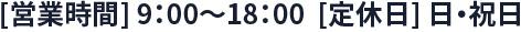 [営業時間] 9:00~18:00  [定休日] 日・祝日
